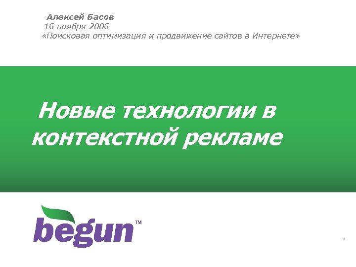 Алексей Басов 16 ноября 2006 «Поисковая оптимизация и продвижение сайтов в Интернете» Новые технологии