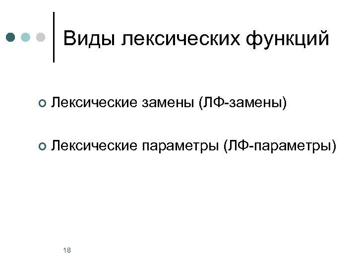 Виды лексических функций ¢ Лексические замены (ЛФ-замены) ¢ Лексические параметры (ЛФ-параметры) 18