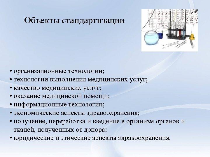 Объекты стандартизации • организационные технологии; • технологии выполнения медицинских услуг; • качество медицинских услуг;