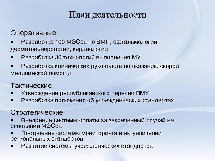План деятельности Оперативные § Разработка 100 МЭСов по ВМП, офтальмологии, дерматовенерологии, кардиологии § Разработка