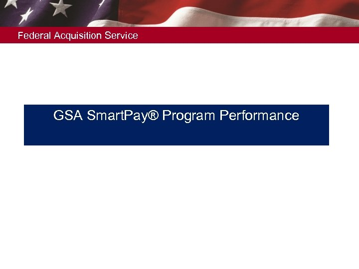 Federal Acquisition Service GSA Smart. Pay® Program Performance