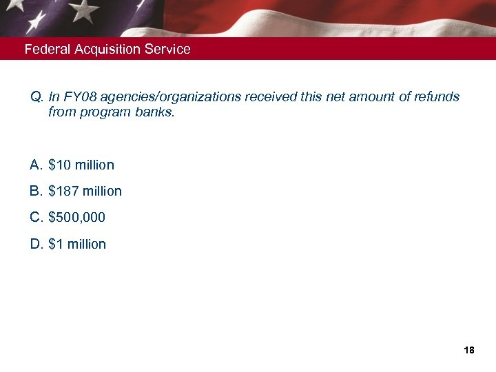 Federal Acquisition Service Q. In FY 08 agencies/organizations received this net amount of refunds