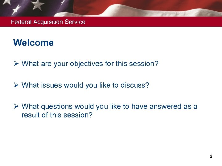 Federal Acquisition Service Welcome Ø What are your objectives for this session? Ø What
