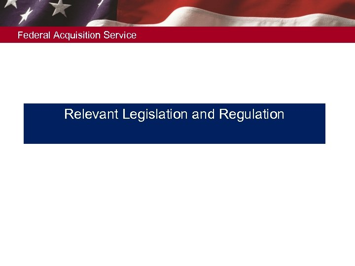 Federal Acquisition Service Relevant Legislation and Regulation