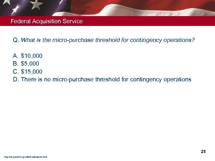 Federal Acquisition Service Q. What is the micro-purchase threshold for contingency operations? A. B.