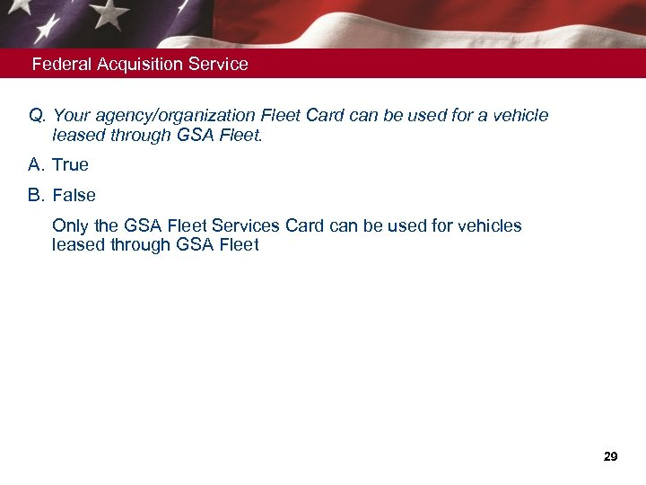 Federal Acquisition Service Q. Your agency/organization Fleet Card can be used for a vehicle