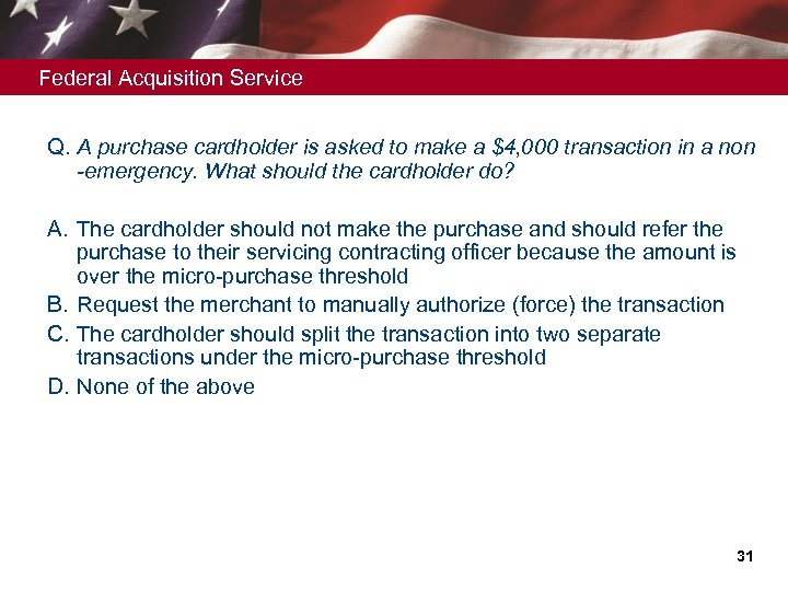 Federal Acquisition Service Q. A purchase cardholder is asked to make a $4, 000
