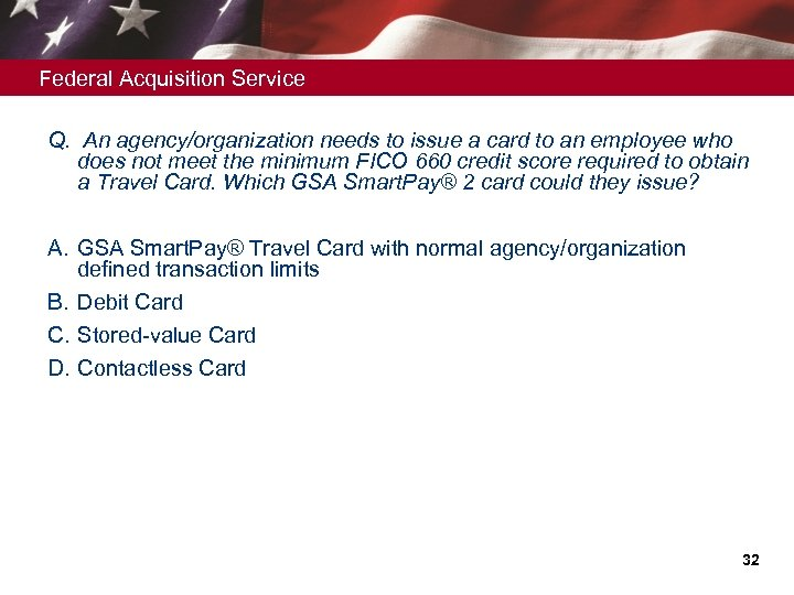 Federal Acquisition Service Q. An agency/organization needs to issue a card to an employee