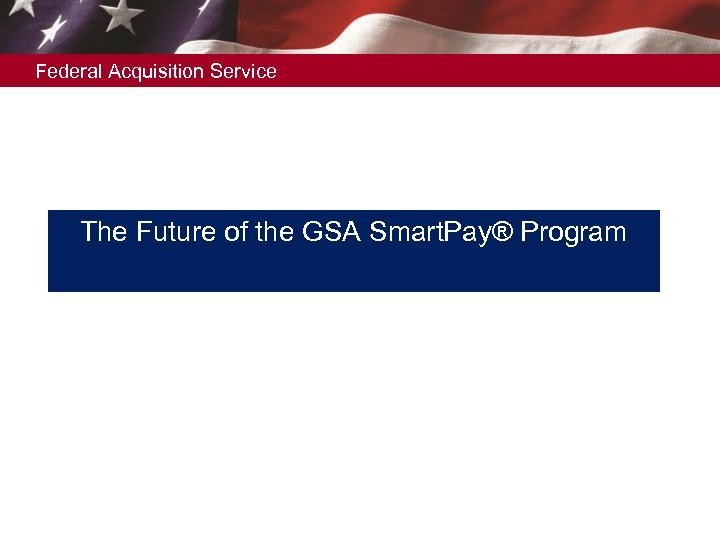 Federal Acquisition Service The Future of the GSA Smart. Pay® Program