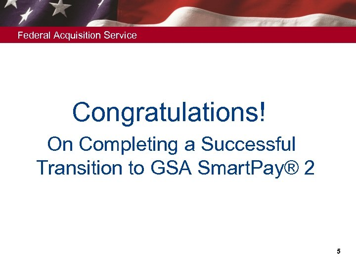 Federal Acquisition Service Congratulations! On Completing a Successful Transition to GSA Smart. Pay® 2