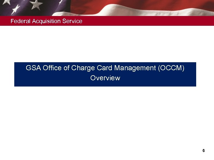 Federal Acquisition Service GSA Office of Charge Card Management (OCCM) Overview 6