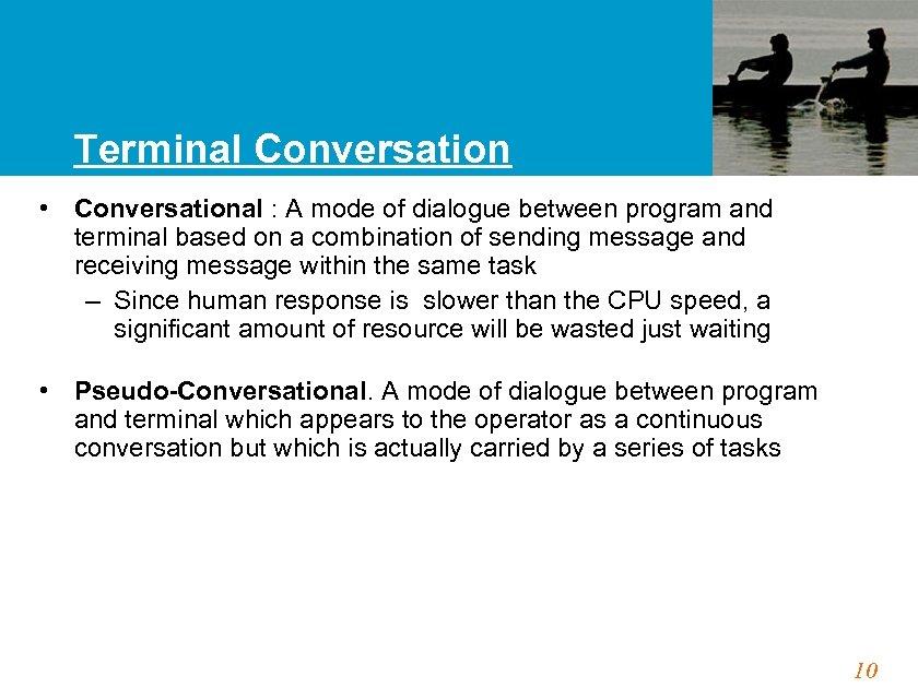 Terminal Conversation • Conversational : A mode of dialogue between program and terminal based