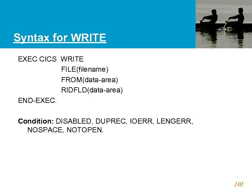 Syntax for WRITE EXEC CICS WRITE FILE(filename) FROM(data-area) RIDFLD(data-area) END-EXEC. Condition: DISABLED, DUPREC, IOERR,