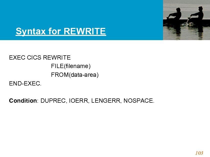 Syntax for REWRITE EXEC CICS REWRITE FILE(filename) FROM(data-area) END-EXEC. Condition: DUPREC, IOERR, LENGERR, NOSPACE.