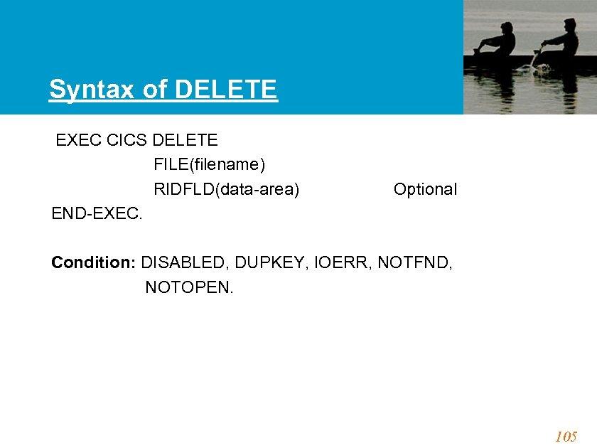 Syntax of DELETE EXEC CICS DELETE FILE(filename) RIDFLD(data-area) Optional END-EXEC. Condition: DISABLED, DUPKEY, IOERR,