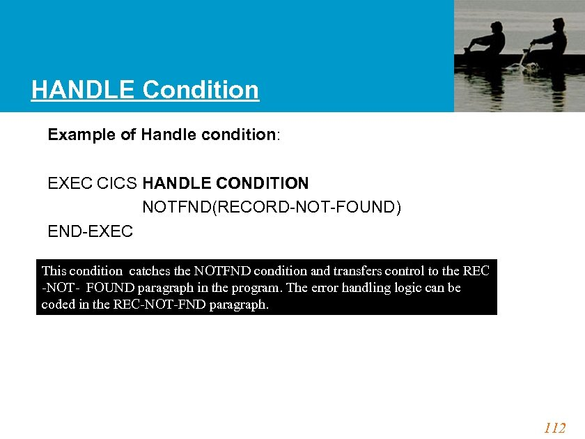 HANDLE Condition Example of Handle condition: EXEC CICS HANDLE CONDITION NOTFND(RECORD-NOT-FOUND) END-EXEC This condition