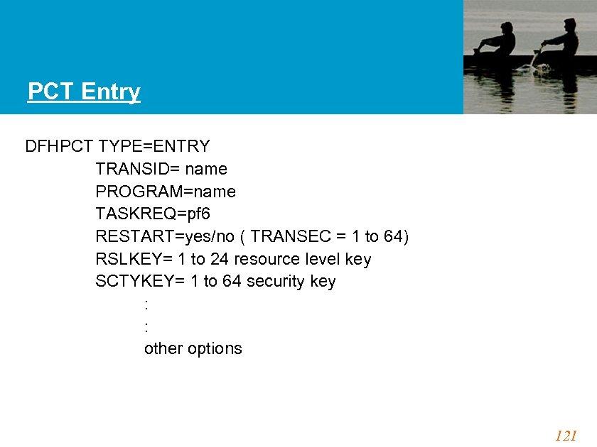 PCT Entry DFHPCT TYPE=ENTRY TRANSID= name PROGRAM=name TASKREQ=pf 6 RESTART=yes/no ( TRANSEC = 1
