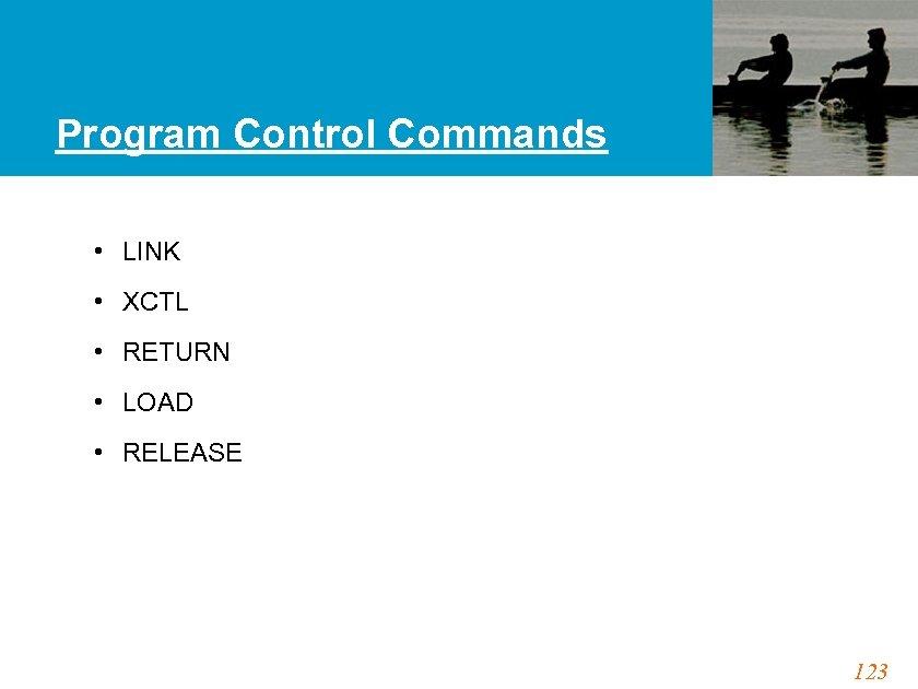 Program Control Commands • LINK • XCTL • RETURN • LOAD • RELEASE 123