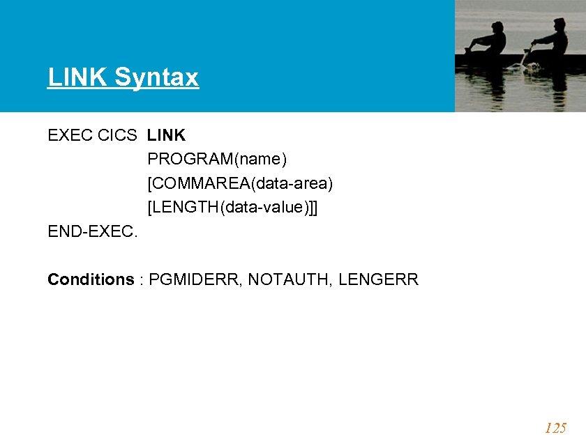 LINK Syntax EXEC CICS LINK PROGRAM(name) [COMMAREA(data-area) [LENGTH(data-value)]] END-EXEC. Conditions : PGMIDERR, NOTAUTH, LENGERR