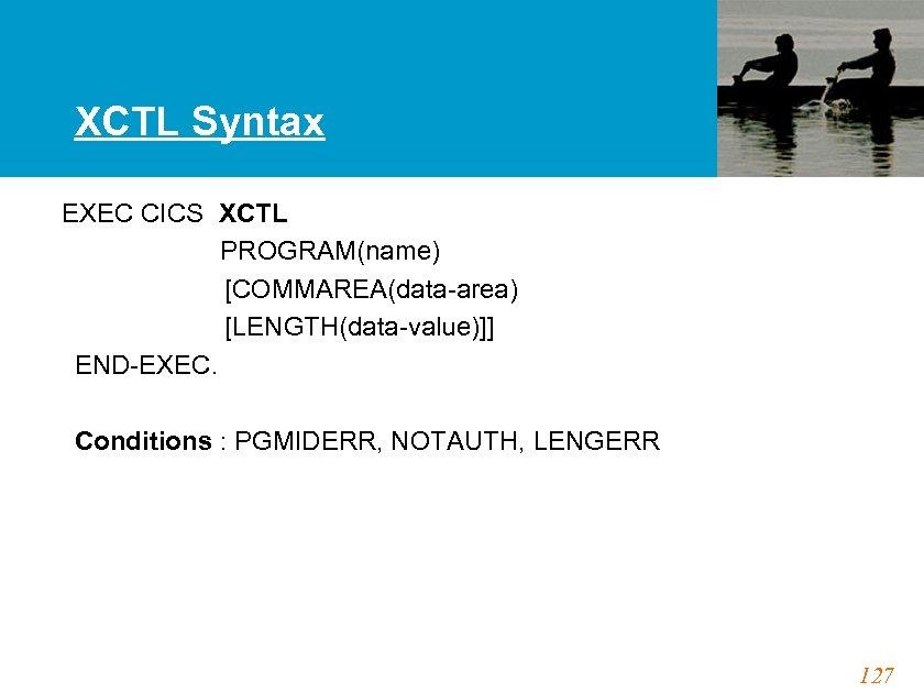 XCTL Syntax EXEC CICS XCTL PROGRAM(name) [COMMAREA(data-area) [LENGTH(data-value)]] END-EXEC. Conditions : PGMIDERR, NOTAUTH, LENGERR