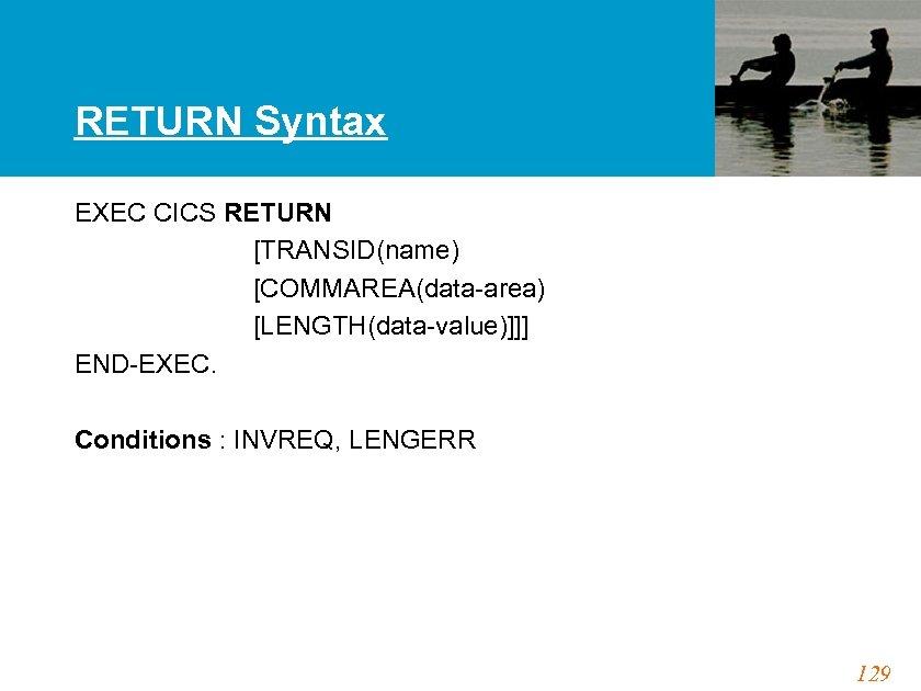 RETURN Syntax EXEC CICS RETURN [TRANSID(name) [COMMAREA(data-area) [LENGTH(data-value)]]] END-EXEC. Conditions : INVREQ, LENGERR 129