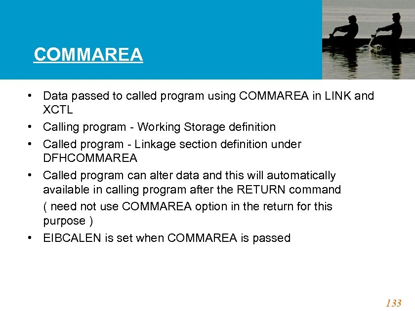 COMMAREA • Data passed to called program using COMMAREA in LINK and XCTL •