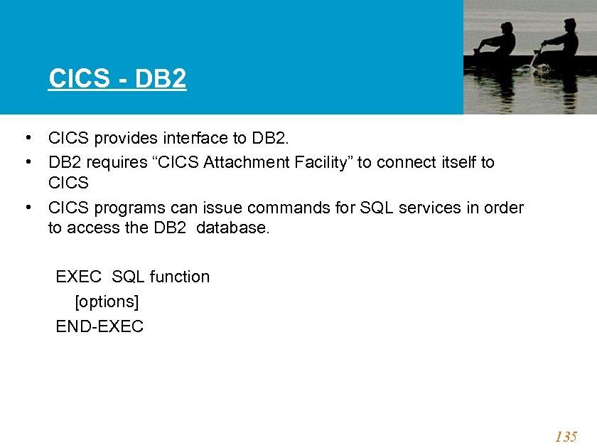 CICS - DB 2 • CICS provides interface to DB 2. • DB 2