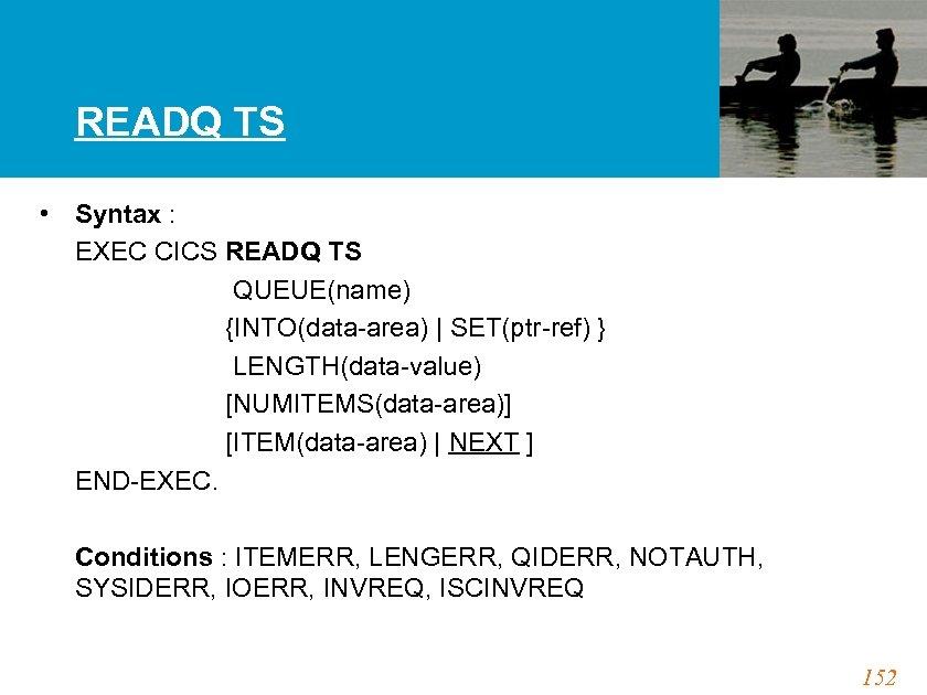 READQ TS • Syntax : EXEC CICS READQ TS QUEUE(name) {INTO(data-area)   SET(ptr-ref) }