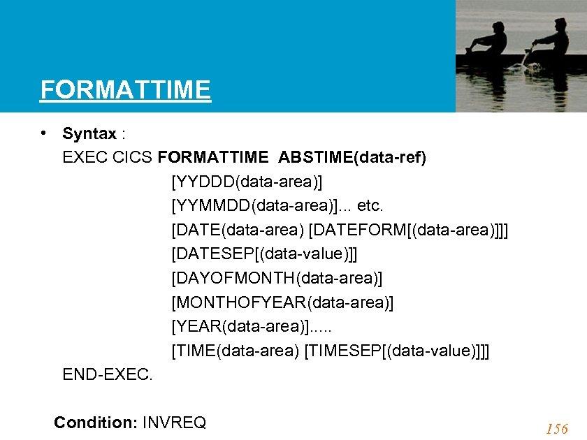 FORMATTIME • Syntax : EXEC CICS FORMATTIME ABSTIME(data-ref) [YYDDD(data-area)] [YYMMDD(data-area)]. . . etc. [DATE(data-area)