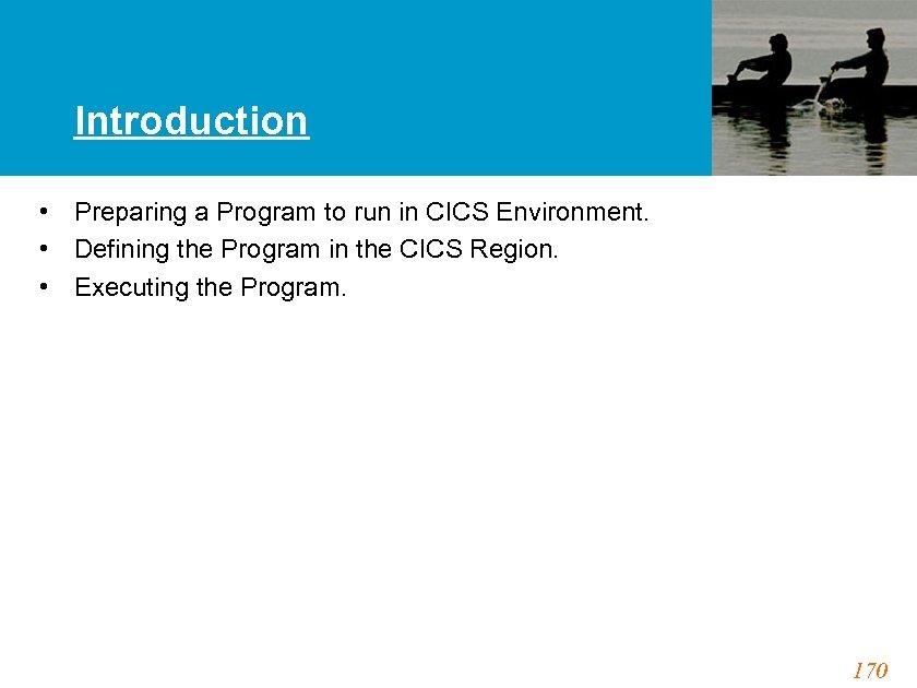 Introduction • Preparing a Program to run in CICS Environment. • Defining the Program