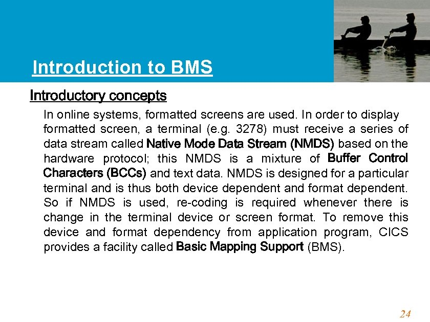 Introduction to BMS Introductory concepts In online systems, formatted screens are used. In order