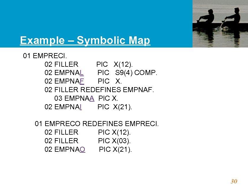 Example – Symbolic Map 01 EMPRECI. 02 FILLER PIC X(12). 02 EMPNAL PIC S