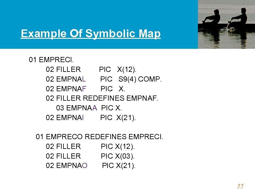 Example Of Symbolic Map 01 EMPRECI. 02 FILLER PIC X(12). 02 EMPNAL PIC S