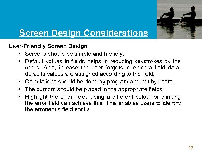 Screen Design Considerations User-Friendly Screen Design • Screens should be simple and friendly. •