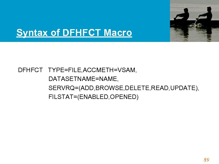 Syntax of DFHFCT Macro DFHFCT TYPE=FILE, ACCMETH=VSAM, DATASETNAME=NAME, SERVRQ=(ADD, BROWSE, DELETE, READ, UPDATE), FILSTAT=(ENABLED,