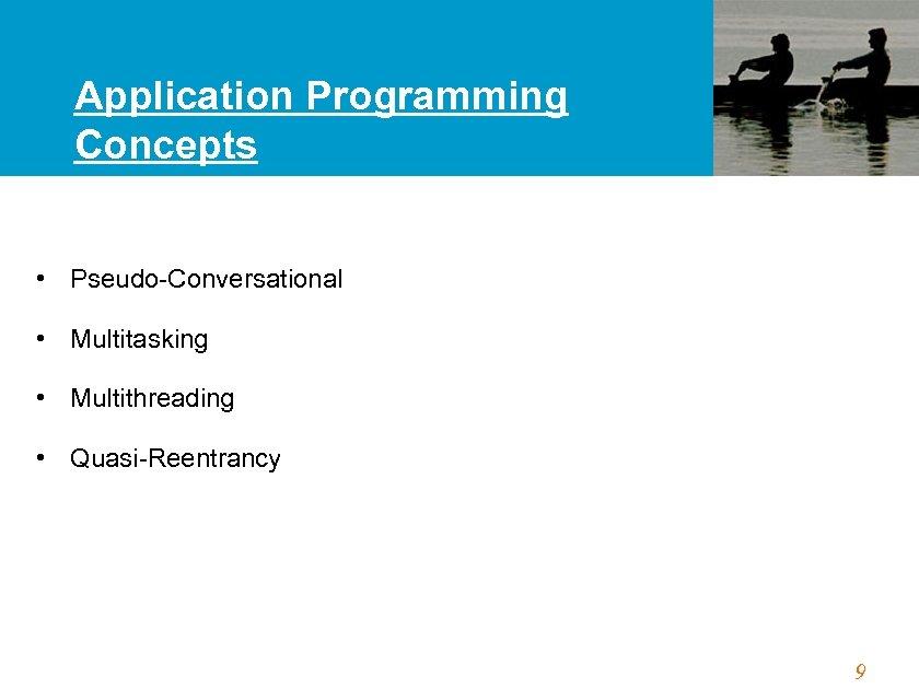 Application Programming Concepts • Pseudo-Conversational • Multitasking • Multithreading • Quasi-Reentrancy 9