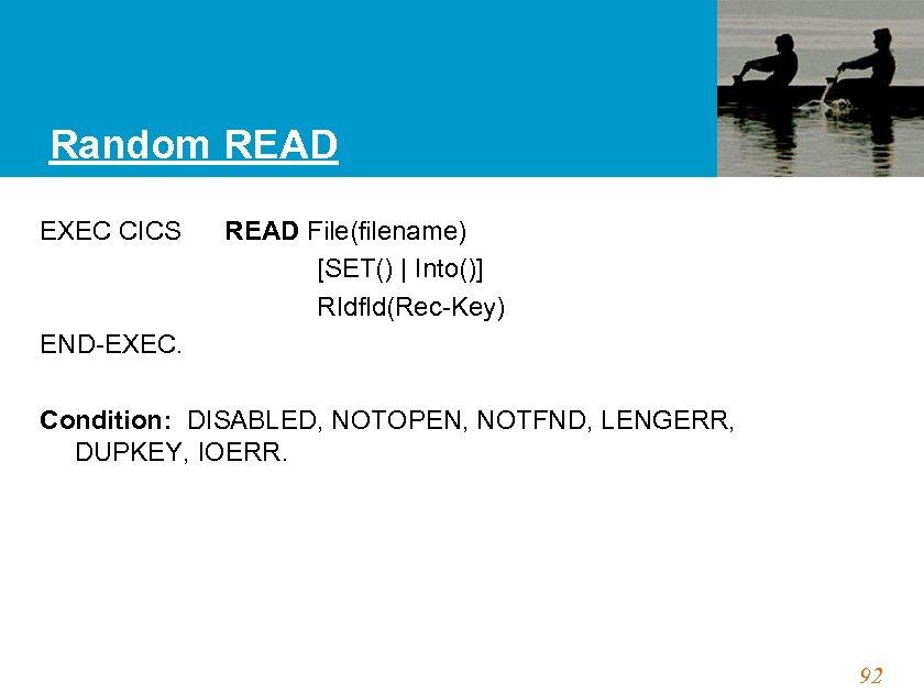 Random READ EXEC CICS READ File(filename) [SET()   Into()] RIdfld(Rec-Key) END-EXEC. Condition: DISABLED, NOTOPEN,