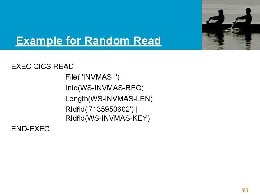 Example for Random Read EXEC CICS READ File( 'INVMAS ') Into(WS-INVMAS-REC) Length(WS-INVMAS-LEN) RIdfld('7135950602')  