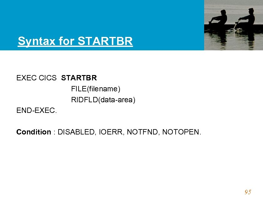 Syntax for STARTBR EXEC CICS STARTBR FILE(filename) RIDFLD(data-area) END-EXEC. Condition : DISABLED, IOERR, NOTFND,