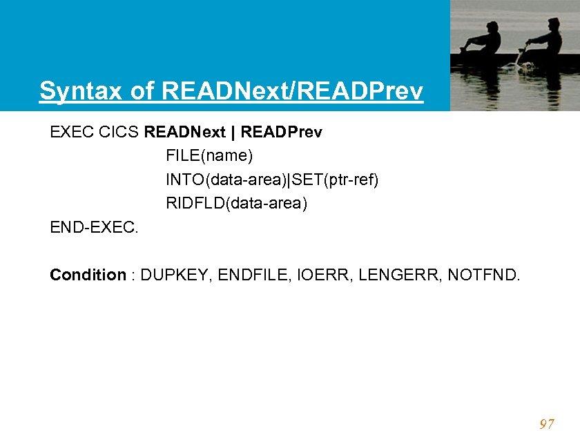 Syntax of READNext/READPrev EXEC CICS READNext   READPrev FILE(name) INTO(data-area) SET(ptr-ref) RIDFLD(data-area) END-EXEC. Condition :