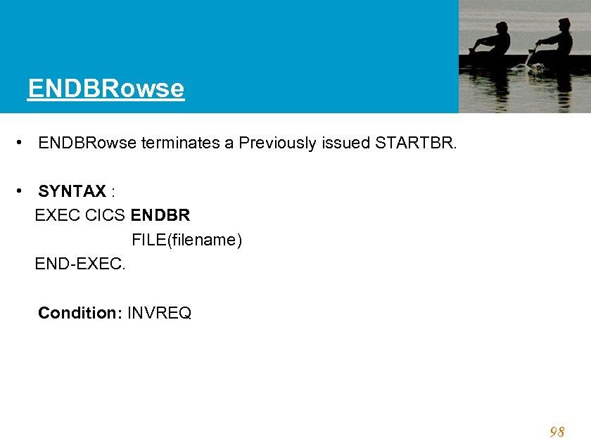ENDBRowse • ENDBRowse terminates a Previously issued STARTBR. • SYNTAX : EXEC CICS ENDBR