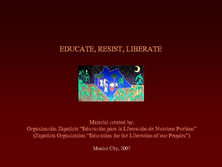 """EDUCATE, RESIST, LIBERATE Material created by: Organización Zapatista """"Educación para la Liberación de Nuestros"""