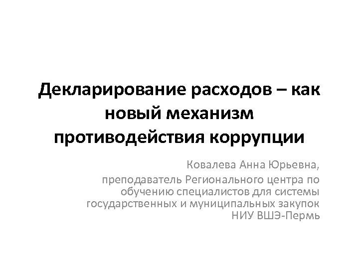 Декларирование расходов – как новый механизм противодействия коррупции Ковалева Анна Юрьевна, преподаватель Регионального центра