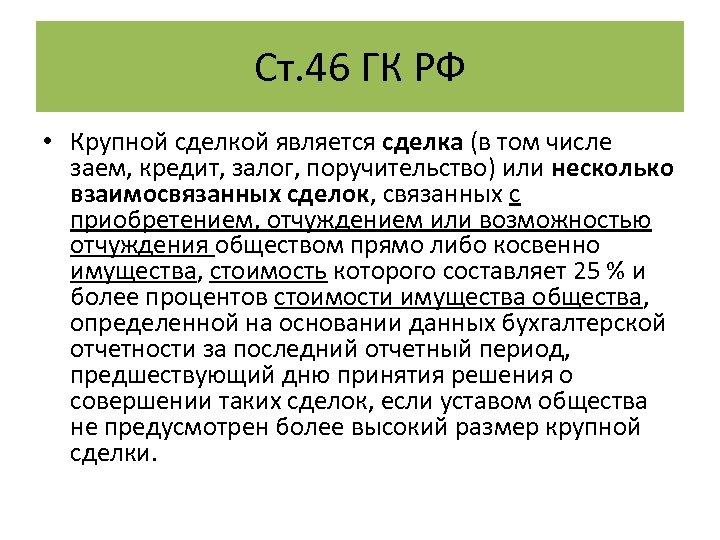Ст. 46 ГК РФ • Крупной сделкой является сделка (в том числе заем, кредит,