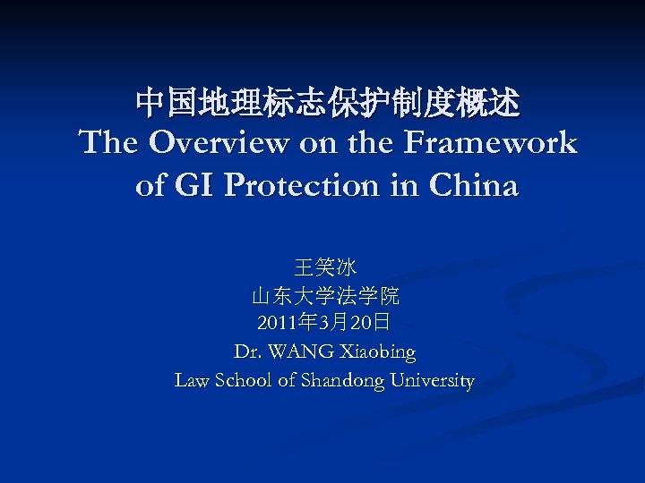 中国地理标志保护制度概述 The Overview on the Framework of GI Protection in China 王笑冰 山东大学法学院 2011年