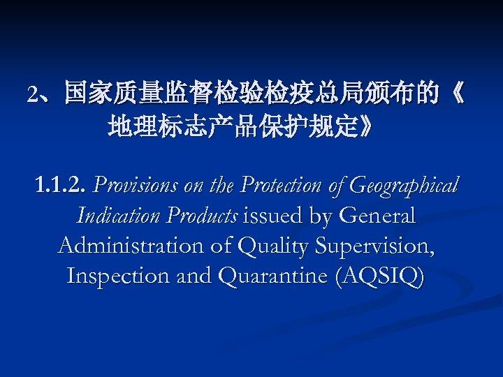 2、国家质量监督检验检疫总局颁布的《 地理标志产品保护规定》 1. 1. 2. Provisions on the Protection of Geographical Indication Products issued
