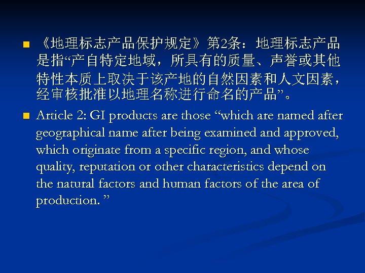 "n n 《地理标志产品保护规定》第 2条:地理标志产品 是指""产自特定地域,所具有的质量、声誉或其他 特性本质上取决于该产地的自然因素和人文因素, 经审核批准以地理名称进行命名的产品""。 Article 2: GI products are those ""which"