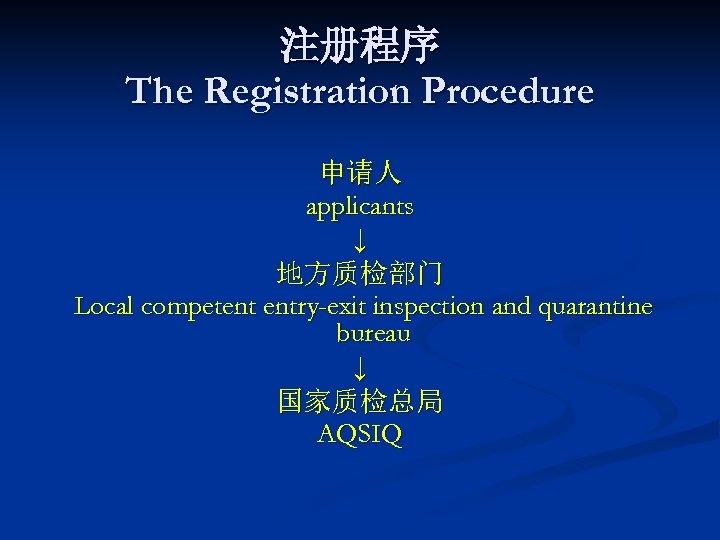 注册程序 The Registration Procedure 申请人 applicants ↓ 地方质检部门 Local competent entry-exit inspection and quarantine