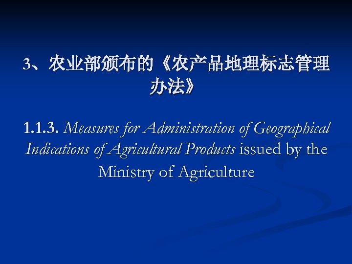 3、农业部颁布的《农产品地理标志管理 办法》 1. 1. 3. Measures for Administration of Geographical Indications of Agricultural Products