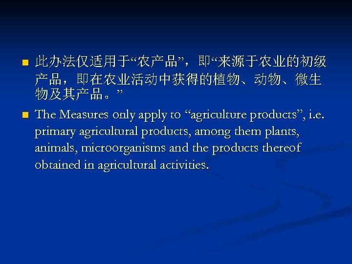 "n n 此办法仅适用于""农产品"",即""来源于农业的初级 产品,即在农业活动中获得的植物、动物、微生 物及其产品。"" The Measures only apply to ""agriculture products"", i. e."